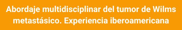 Abordaje multidisciplinar del tumor de Wilms metastásico. Experiencia iberoamericana